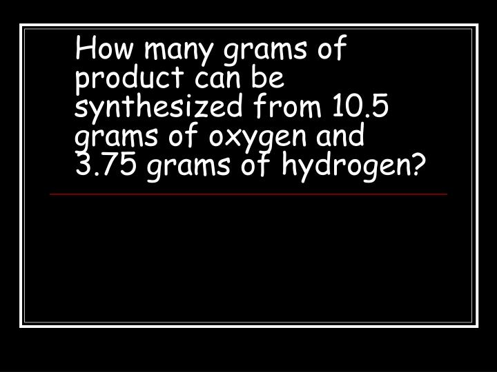 How many grams of product can be synthesized from 10 5 grams of oxygen and 3 75 grams of hydrogen