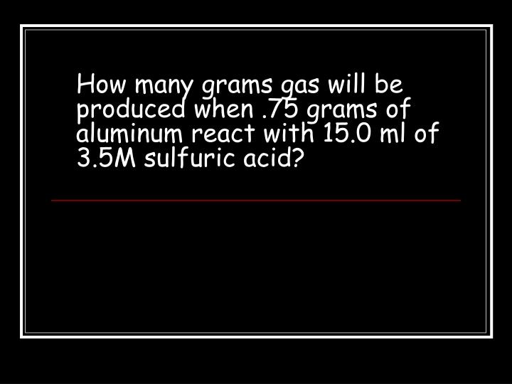 How many grams gas will be produced when .75 grams of aluminum react with 15.0 ml of 3.5M sulfuric acid?