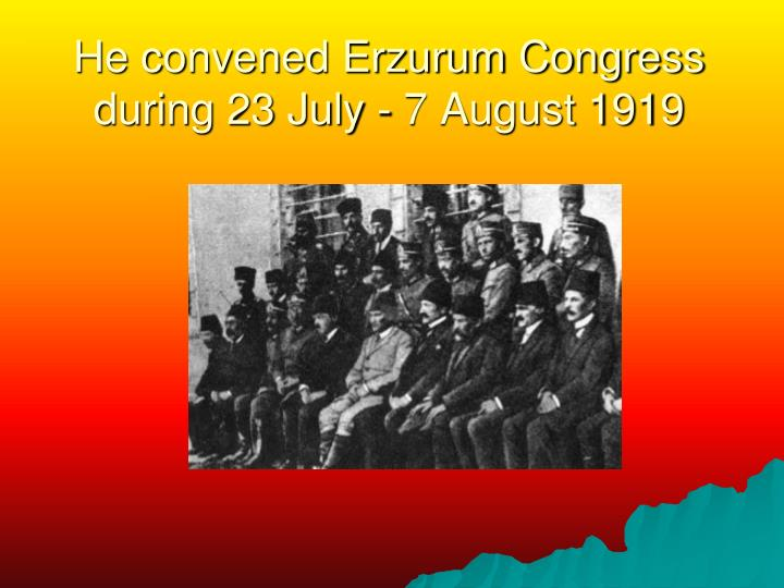 He convened Erzurum Congress during 23 July - 7 August 1919