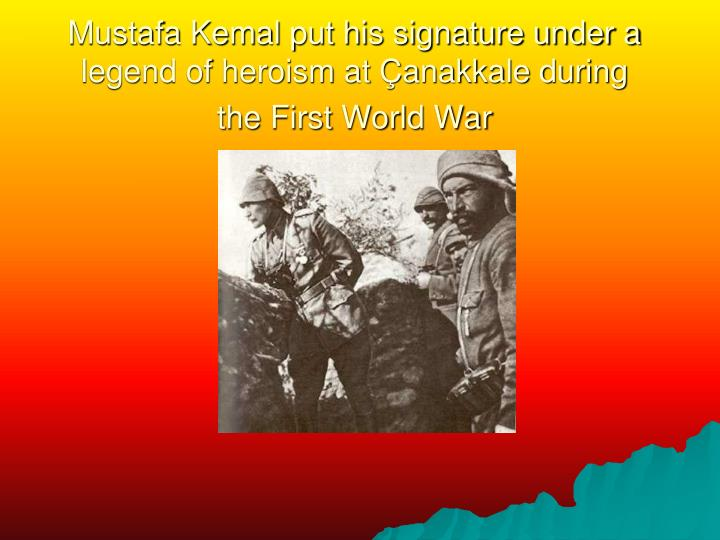 Mustafa Kemal put his signature under a legend of heroism at Çanakkale during the First World War