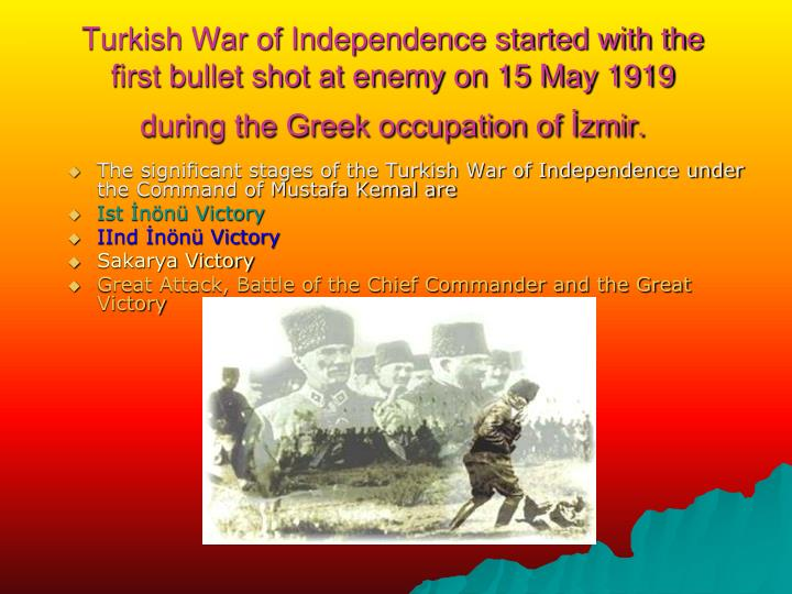Turkish War of Independence started with the first bullet shot at enemy on 15 May 1919 during the Greek occupation of İzmir.