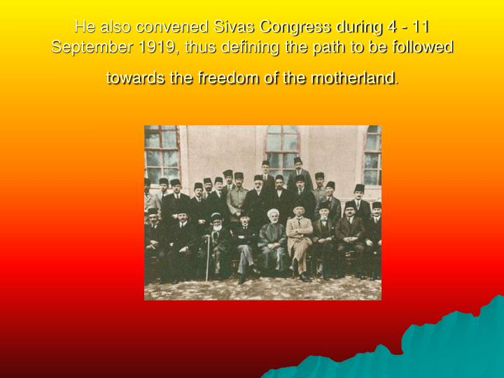 He also convened Sivas Congress during 4 - 11 September 1919, thus defining the path to be followed towards the freedom of the motherland