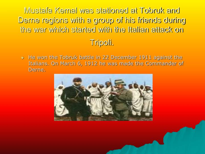 Mustafa Kemal was stationed at Tobruk and Derne regions with a group of his friends during the war which started with the Italian attack on Tripoli.