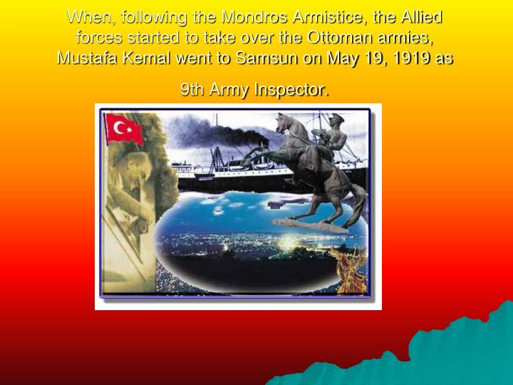 When, following the Mondros Armistice, the Allied forces started to take over the Ottoman armies, Mustafa Kemal went to Samsun on May 19, 1919 as 9th Army Inspector.