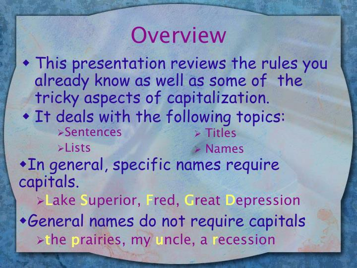 This presentation reviews the rules you already know as well as some of  the tricky aspects of capitalization.