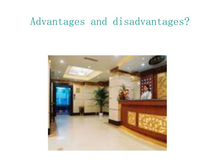 Advantages and disadvantages?