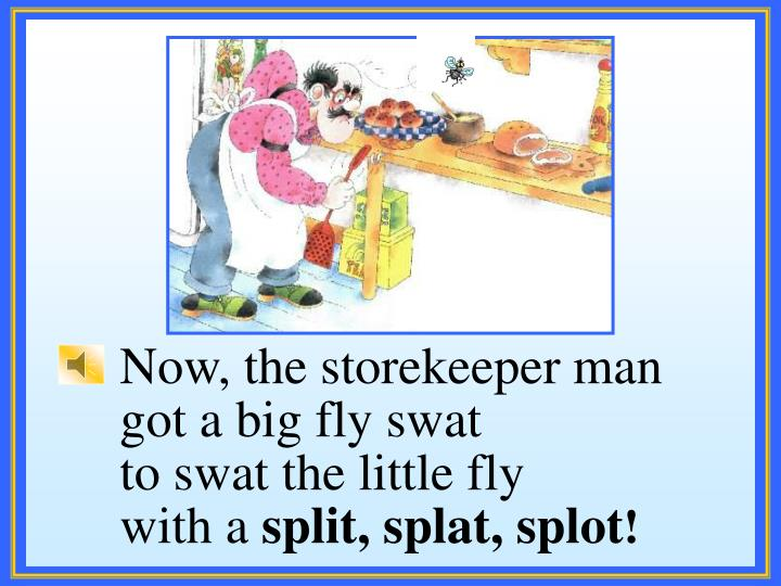 Now, the storekeeper man got a big fly swat