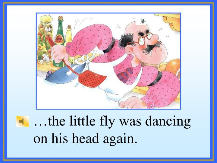 …the little fly was dancing on his head again.