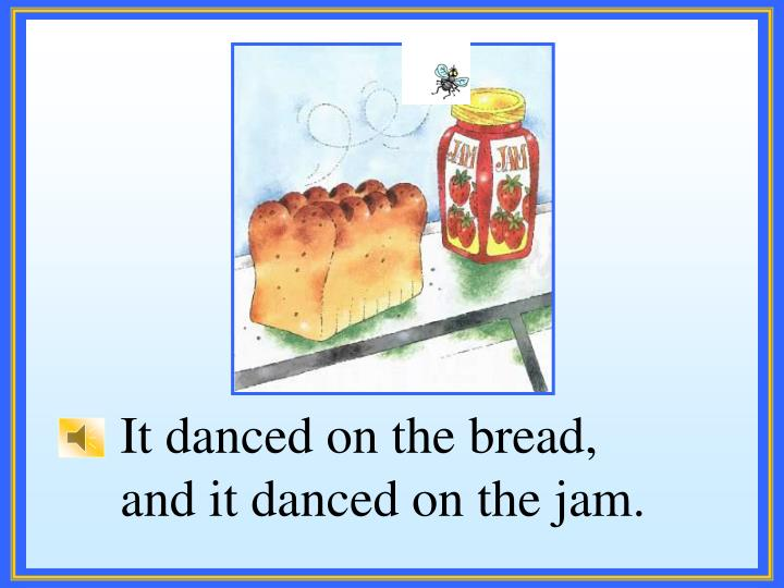 It danced on the bread,
