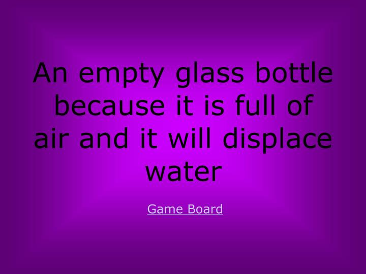 An empty glass bottle because it is full of air and it will displace water