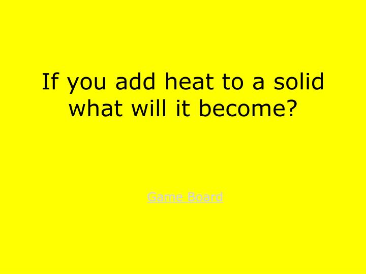 If you add heat to a solid what will it become?