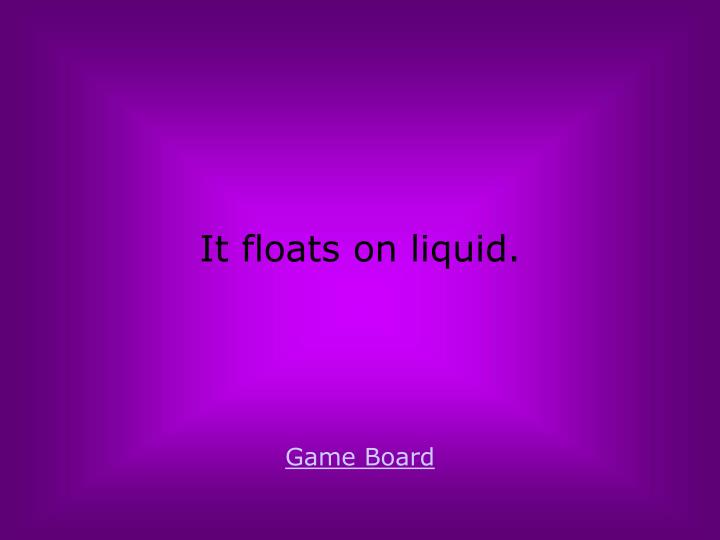 It floats on liquid.