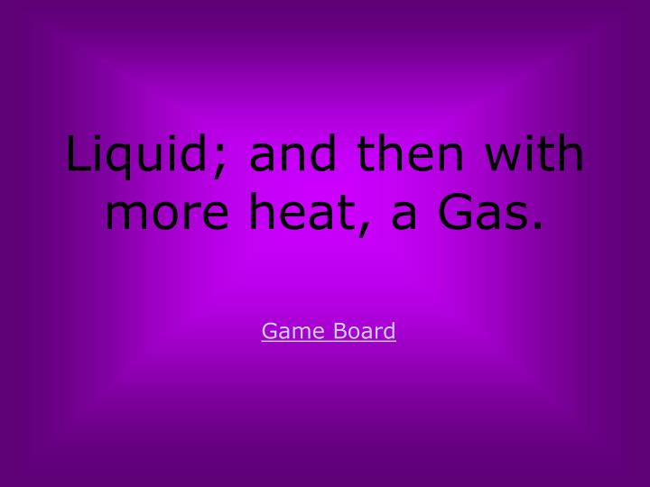 Liquid; and then with more heat, a Gas.