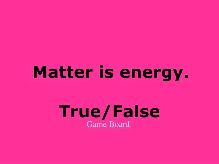 Matter is energy.