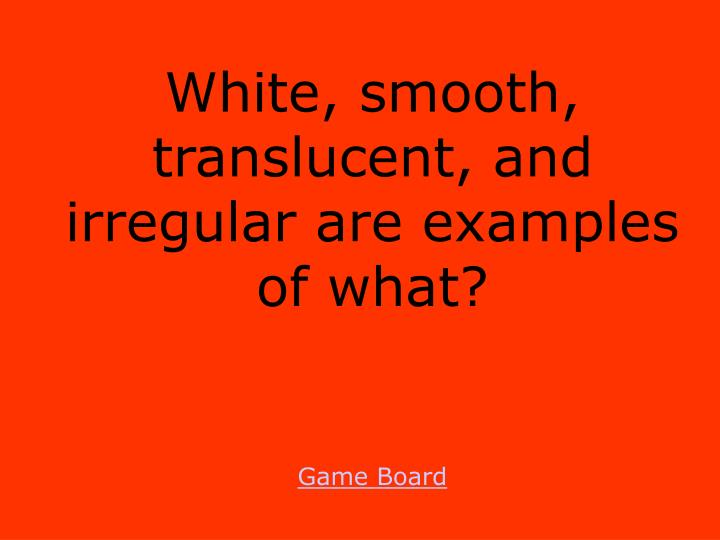 White, smooth, translucent, and irregular are examples of what?