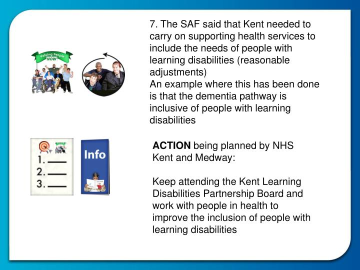 7. The SAF said that Kent needed to carry on supporting health services to include the needs of people with learning disabilities (reasonable adjustments)