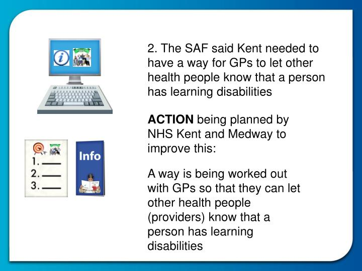 2. The SAF said Kent needed to have a way for GPs to let other health people know that a person has learning disabilities