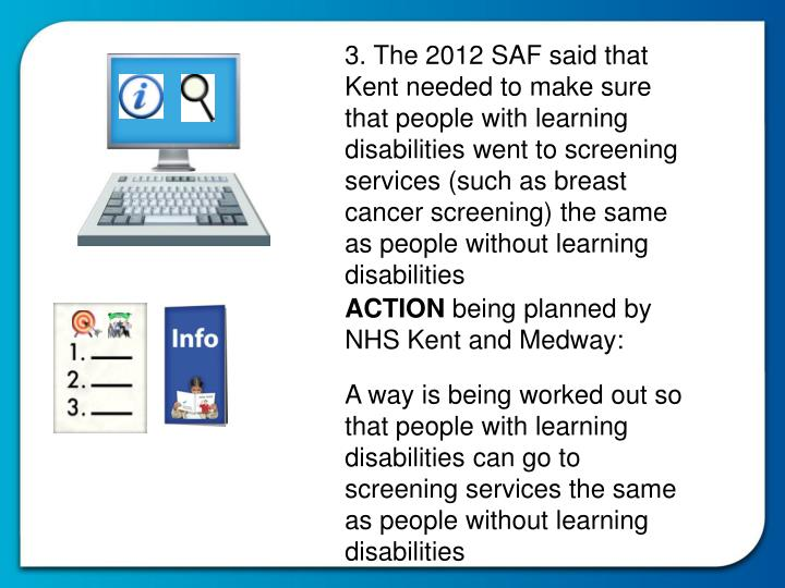 3. The 2012 SAF said that Kent needed to make sure that people with learning disabilities went to screening services (such as breast cancer screening) the same as people without learning disabilities