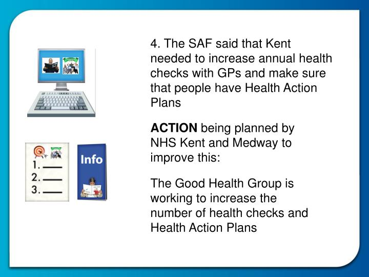 4. The SAF said that Kent needed to increase annual health checks with GPs and make sure that people have Health Action Plans