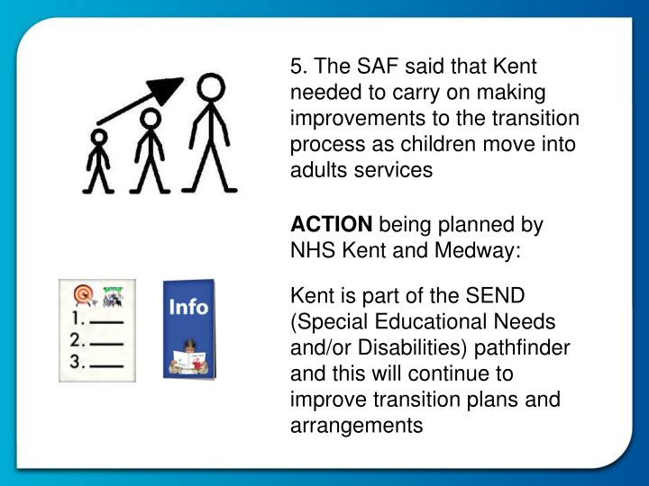 5. The SAF said that Kent needed to carry on making improvements to the transition process as children move into adults services
