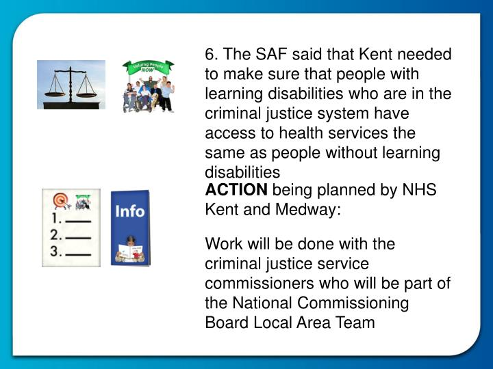 6. The SAF said that Kent needed to make sure that people with learning disabilities who are in the criminal justice system have access to health services the same as people without learning disabilities