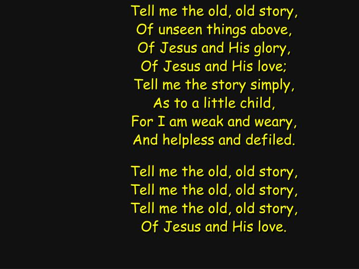 Tell me the old, old story,