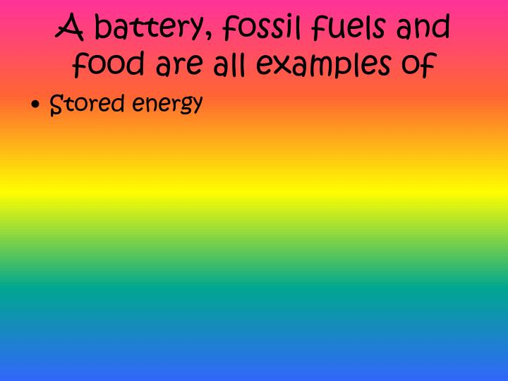 A battery, fossil fuels and food are all examples of