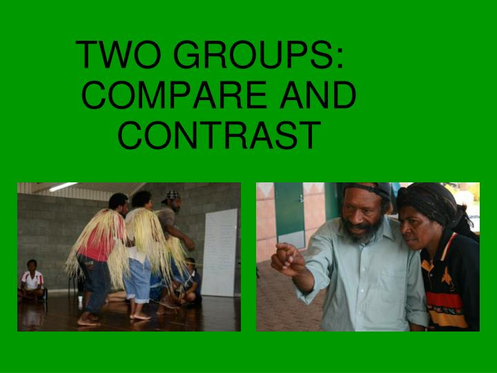 TWO GROUPS: COMPARE AND CONTRAST