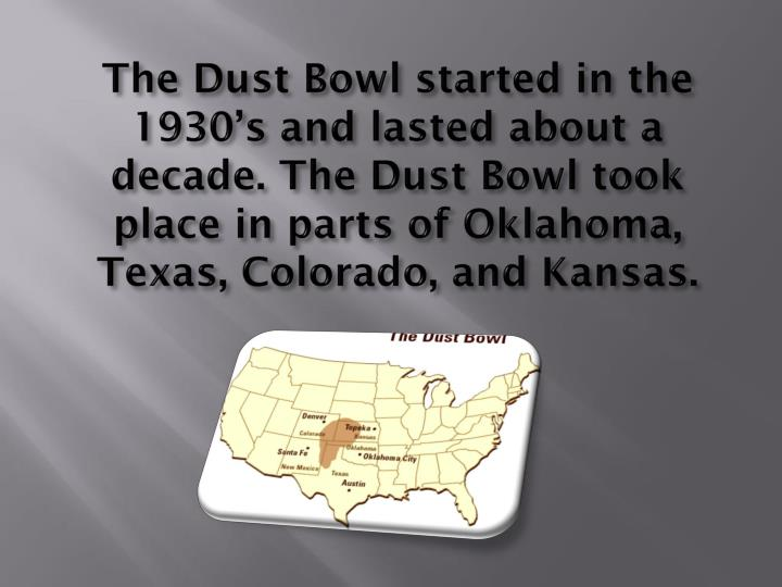 The Dust Bowl started in the 1930's and lasted about a decade. The Dust Bowl took place in parts o...