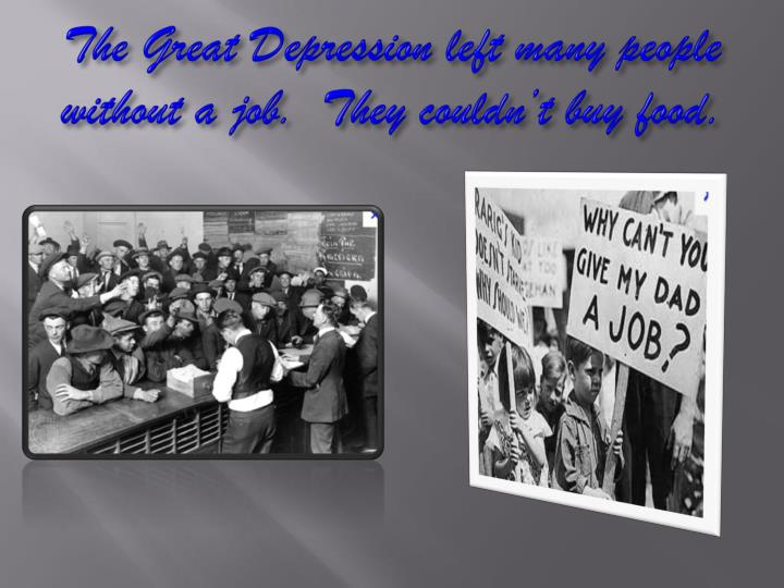 The Great Depression left many people without a job.  They couldn't buy food.