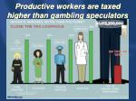 productive workers are taxed higher than gambling speculators