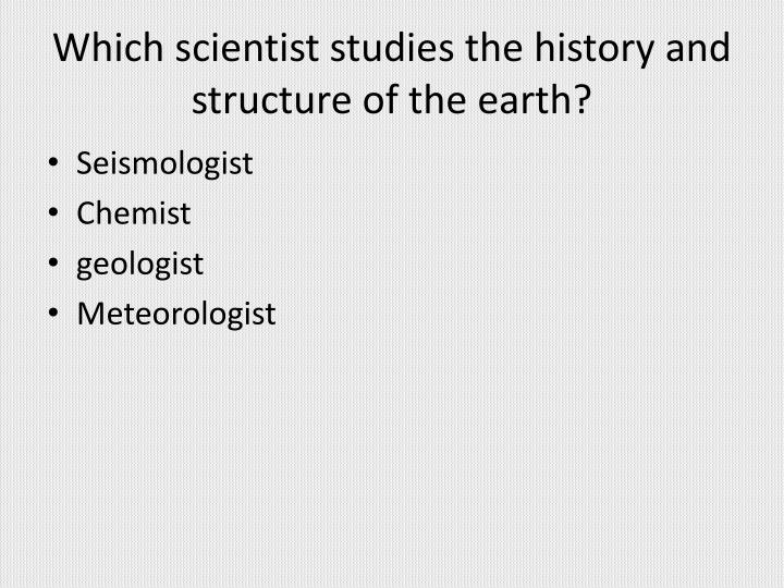 Which scientist studies the history and structure of the earth?