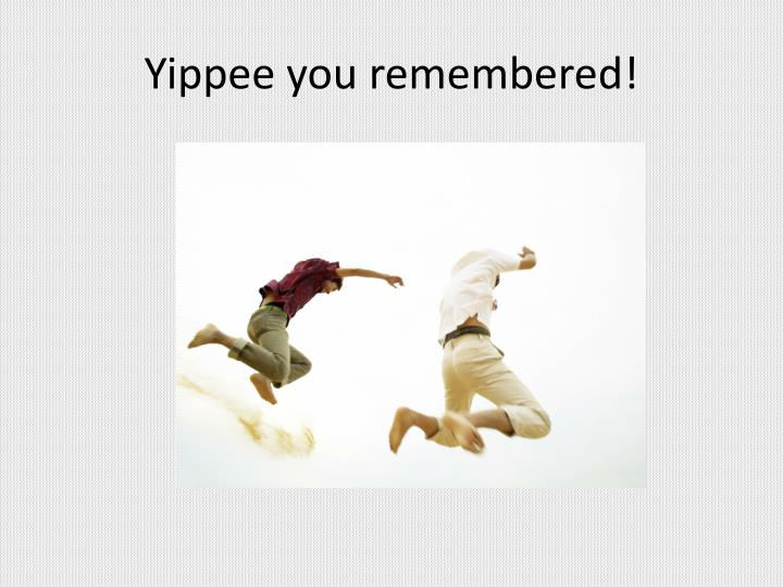 Yippee you remembered!