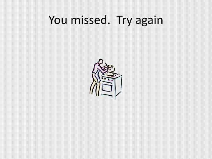 You missed.  Try again