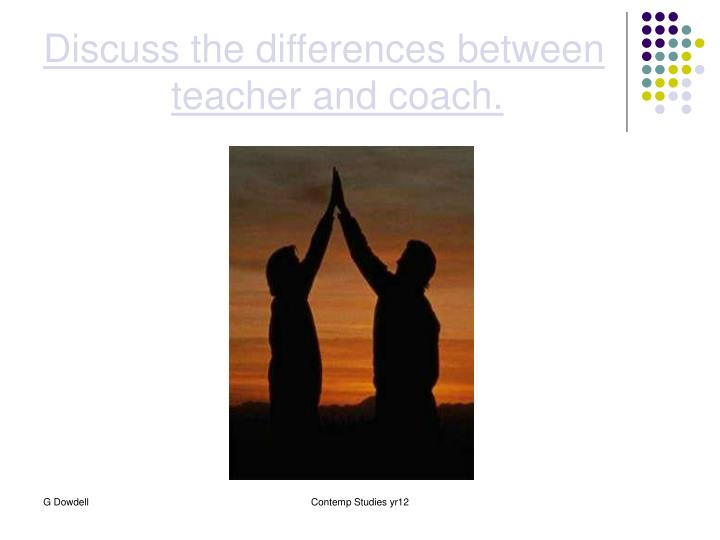Discuss the differences between teacher and coach.