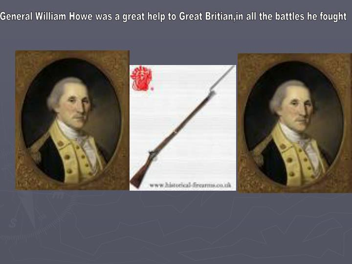 General William Howe was a great help to Great Britian,in all the battles he fought