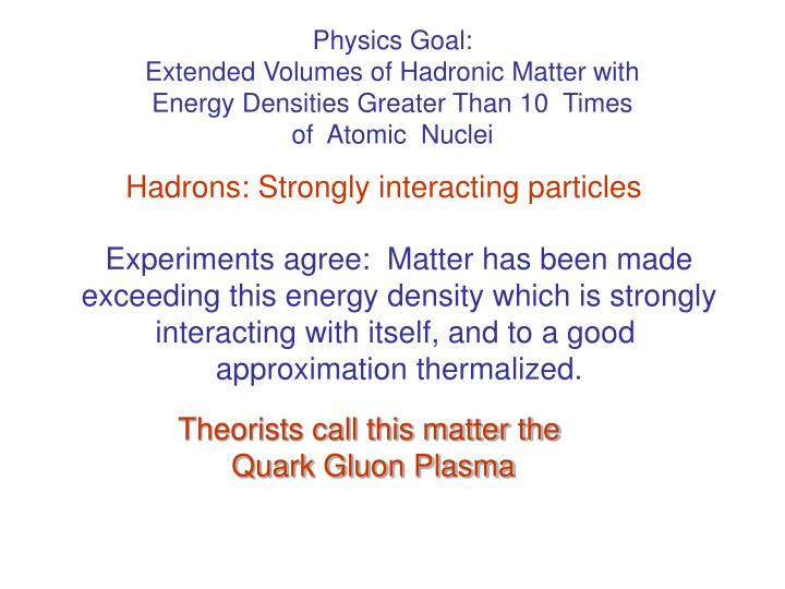 Physics Goal:                                  Extended Volumes of Hadronic Matter with Energy Densities Greater Than 10  Times             of  Atomic  Nuclei