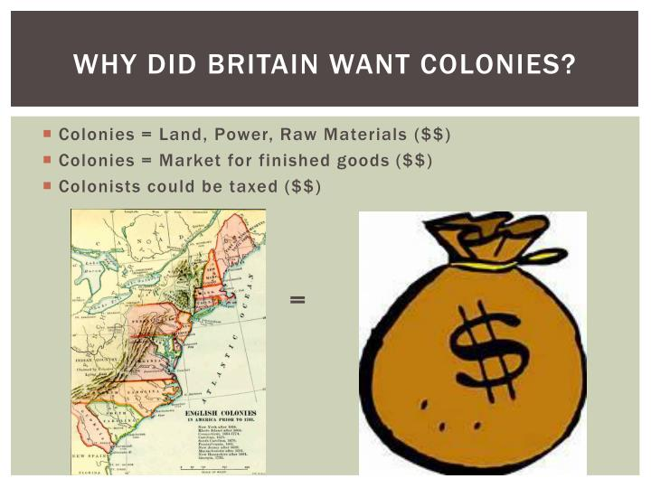 Why did Britain want colonies?