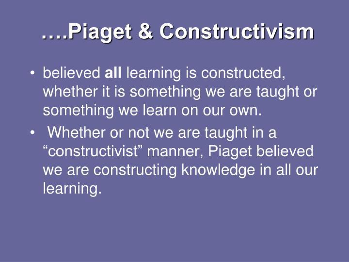….Piaget & Constructivism