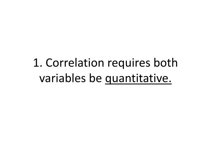 1. Correlation requires both variables be