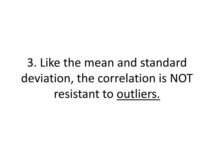 3. Like the mean and standard deviation, the correlation is NOT resistant to