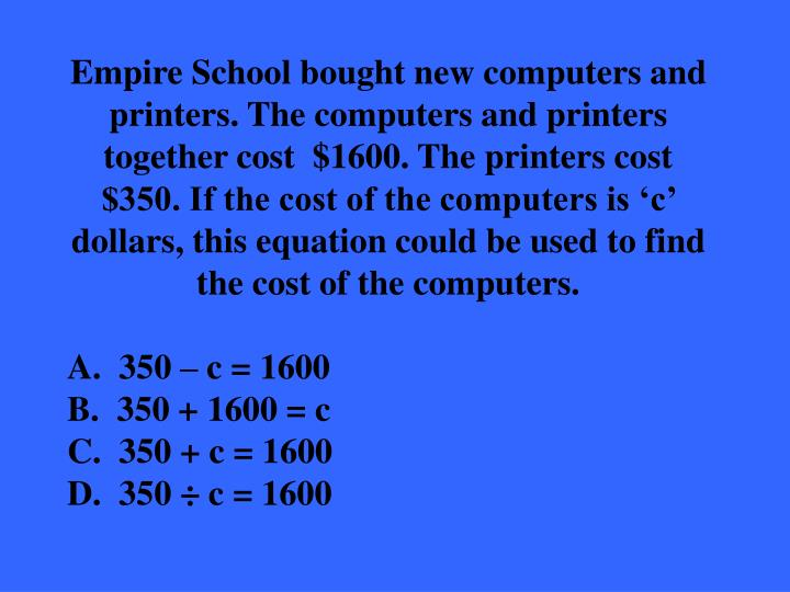 Empire School bought new computers and printers. The computers and printers together cost  $1600. The printers cost $350. If the cost of the computers is 'c' dollars, this equation could be used to find the cost of the computers.