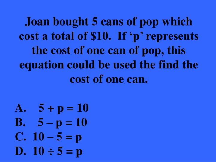 Joan bought 5 cans of pop which cost a total of $10.  If 'p' represents the cost of one can of pop, this equation could be used the find the cost of one can.