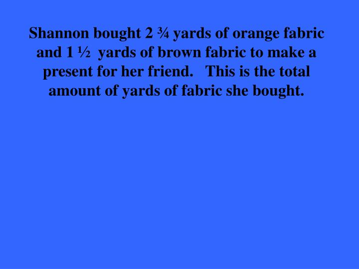 Shannon bought 2 ¾ yards of orange fabric and 1 ½  yards of brown fabric to make a present for her friend.   This is the total amount of yards of fabric she bought.