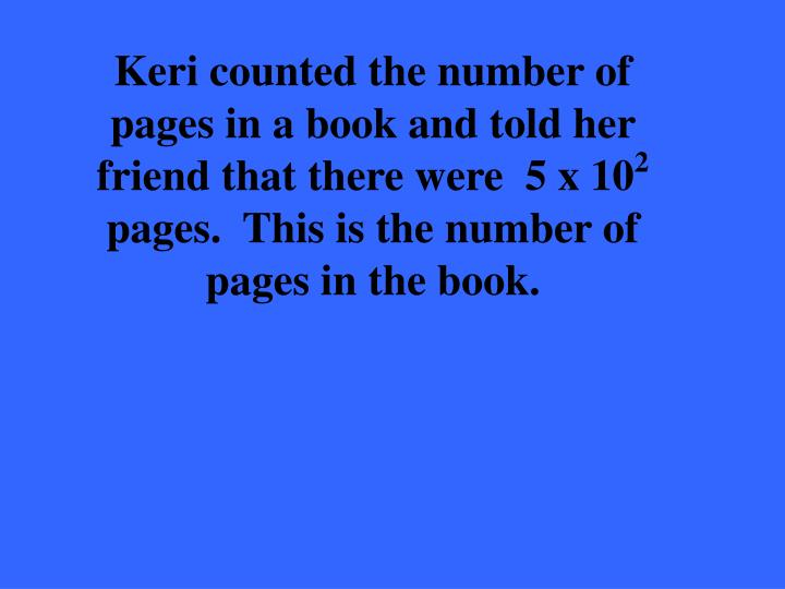Keri counted the number of pages in a book and told her friend that there were  5 x 10