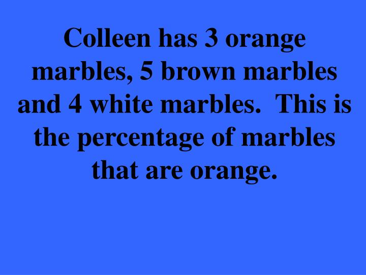 Colleen has 3 orange marbles, 5 brown marbles and 4 white marbles.  This is the percentage of marbles that are orange.