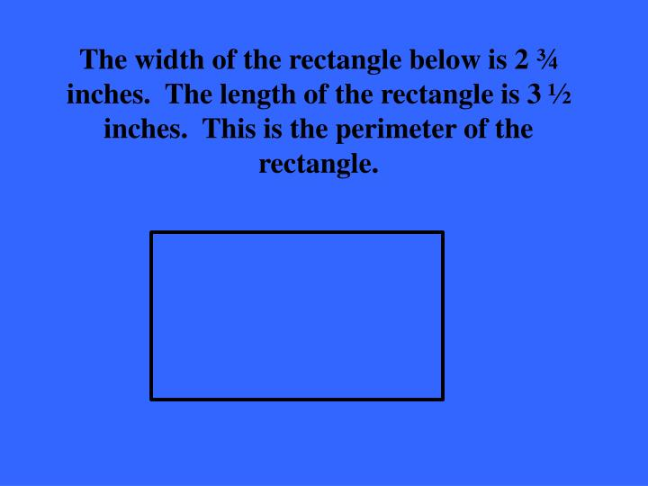 The width of the rectangle below is 2 ¾ inches.  The length of the rectangle is 3 ½ inches.  This is the perimeter of the rectangle.