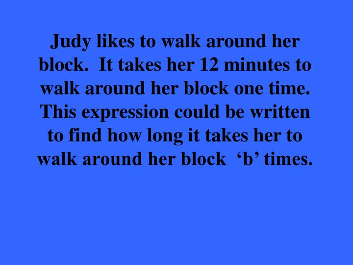Judy likes to walk around her block.  It takes her 12 minutes to walk around her block one time.  This expression could be written to find how long it takes her to walk around her block  'b' times.
