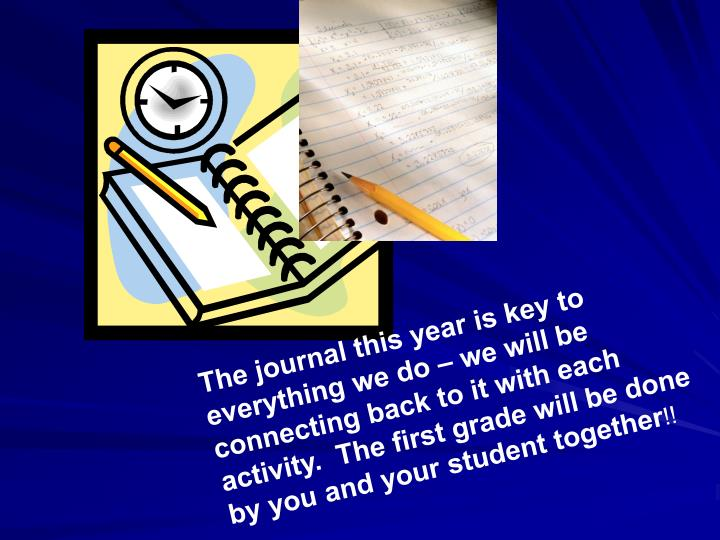 The journal this year is key to everything we do – we will be connecting back to it with each activity.  The first grade will be done by you and your student together