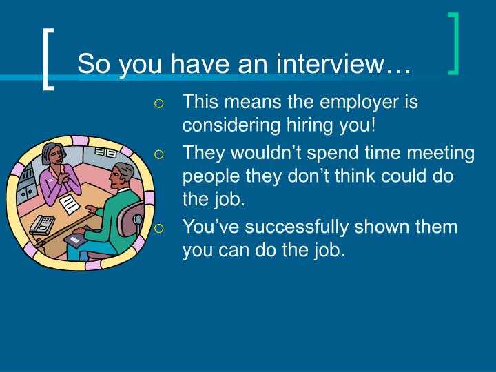 So you have an interview…